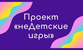 Проект для родителей и детей (3-10 лет) «неДетские игры»